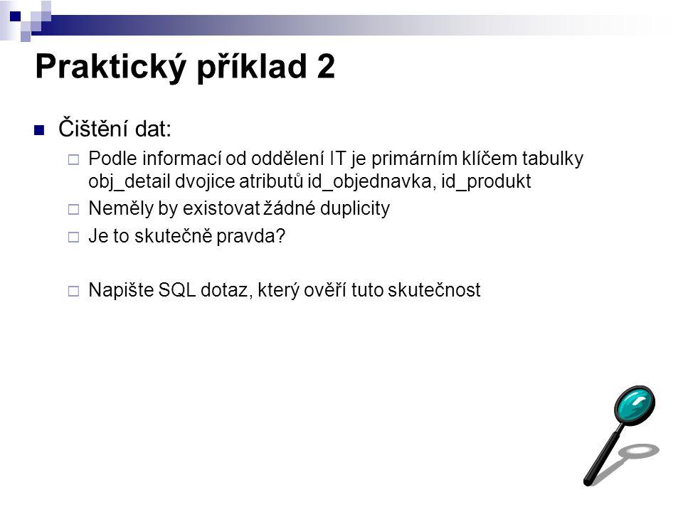 Praktický příklad 2 Čištění dat:  Podle informací od oddělení IT je primárním klíčem tabulky obj_detail dvojice atributů id_objednavka, id_produkt 