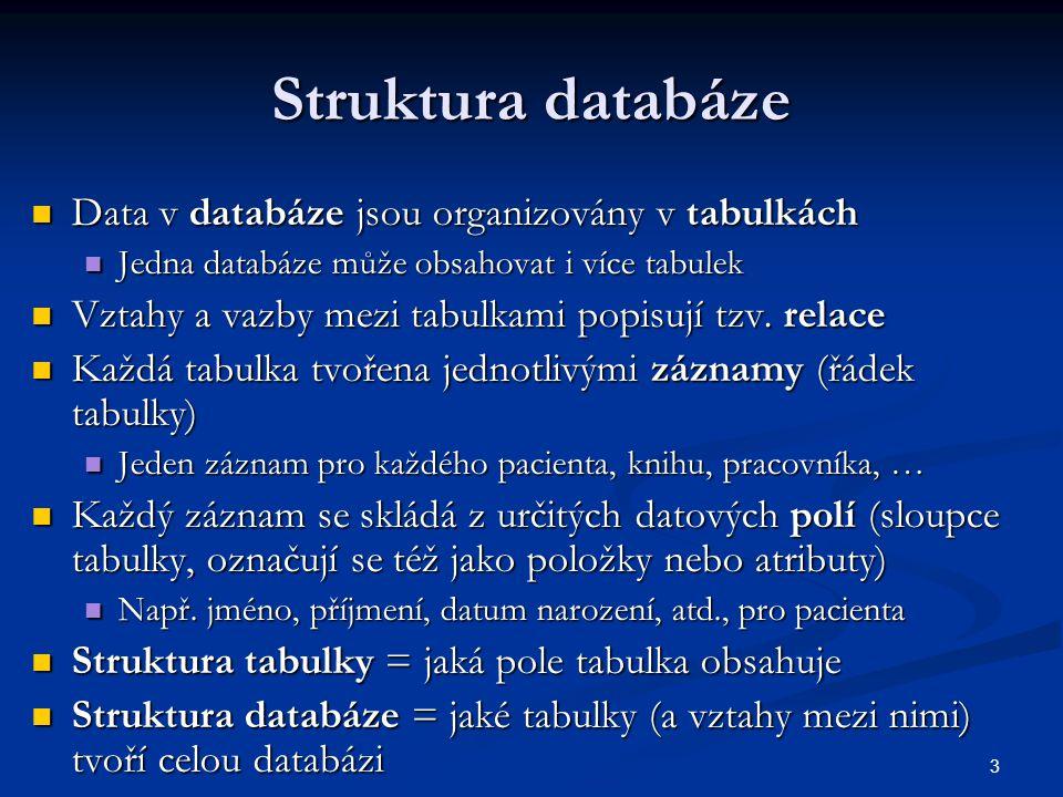 3 Struktura databáze Data v databáze jsou organizovány v tabulkách Data v databáze jsou organizovány v tabulkách Jedna databáze může obsahovat i více
