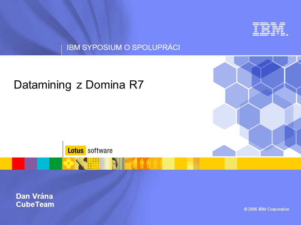 IBM SYPOSIUM O SPOLUPRÁCI © 2006 IBM Corporation Datamining z Domina R7 Dan Vrána CubeTeam ®