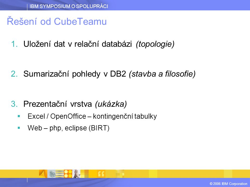 IBM SYMPOSIUM O SPOLUPRÁCI © 2006 IBM Corporation Řešení od CubeTeamu 1.Uložení dat v relační databázi (topologie) 2.Sumarizační pohledy v DB2 (stavba a filosofie) 3.Prezentační vrstva (ukázka)  Excel / OpenOffice – kontingenční tabulky  Web – php, eclipse (BIRT)
