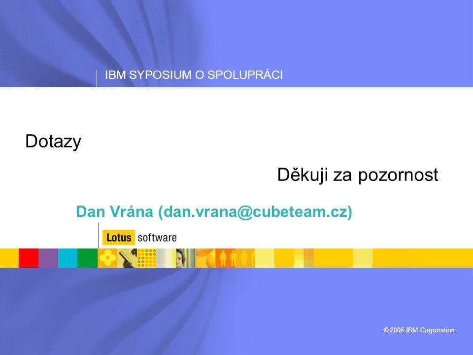 IBM SYPOSIUM O SPOLUPRÁCI © 2006 IBM Corporation Dotazy Dan Vrána (dan.vrana@cubeteam.cz) Děkuji za pozornost