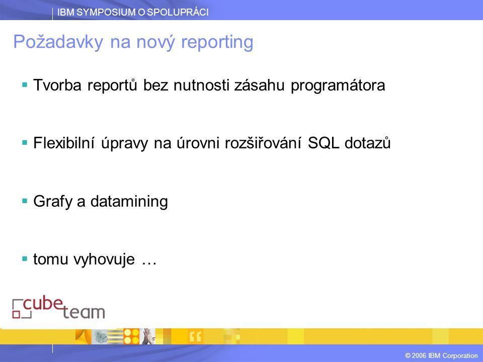 IBM SYMPOSIUM O SPOLUPRÁCI © 2006 IBM Corporation Požadavky na nový reporting  Tvorba reportů bez nutnosti zásahu programátora  Flexibilní úpravy na úrovni rozšiřování SQL dotazů  Grafy a datamining  tomu vyhovuje …