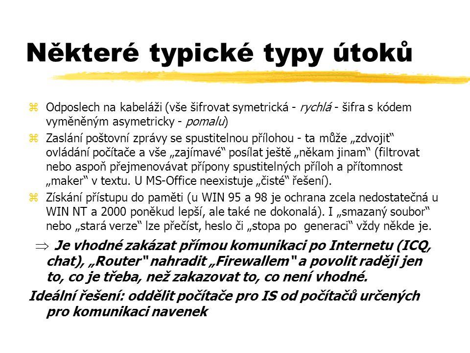 """Některé typické typy útoků zOdposlech na kabeláži (vše šifrovat symetrická - rychlá - šifra s kódem vyměněným asymetricky - pomalu) zZaslání poštovní zprávy se spustitelnou přílohou - ta může """"zdvojit ovládání počítače a vše """"zajímavé posílat ještě """"někam jinam (filtrovat nebo aspoň přejmenovávat přípony spustitelných příloh a přítomnost """"maker v textu."""