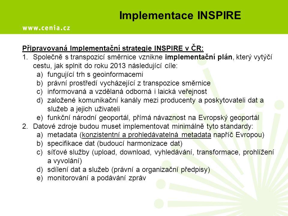 Implementace INSPIRE Připravovaná Implementační strategie INSPIRE v ČR: 1.Společně s transpozicí směrnice vznikne implementační plán, který vytýčí cestu, jak splnit do roku 2013 následující cíle: a)fungující trh s geoinformacemi b)právní prostředí vycházející z transpozice směrnice c)informovaná a vzdělaná odborná i laická veřejnost d)založené komunikační kanály mezi producenty a poskytovateli dat a služeb a jejich uživateli e)funkční národní geoportál, přímá návaznost na Evropský geoportál 2.Datové zdroje budou muset implementovat minimálně tyto standardy: a)metadata (konzistentní a prohledávatelná metadata napříč Evropou) b)specifikace dat (budoucí harmonizace dat) c)síťové služby (upload, download, vyhledávání, transformace, prohlížení a vyvolání) d)sdílení dat a služeb (právní a organizační předpisy) e)monitorování a podávání zpráv