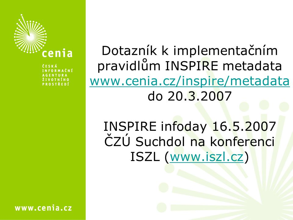 Dotazník k implementačním pravidlům INSPIRE metadata www.cenia.cz/inspire/metadata do 20.3.2007 INSPIRE infoday 16.5.2007 ČZÚ Suchdol na konferenci ISZL (www.iszl.cz) www.cenia.cz/inspire/metadatawww.iszl.cz