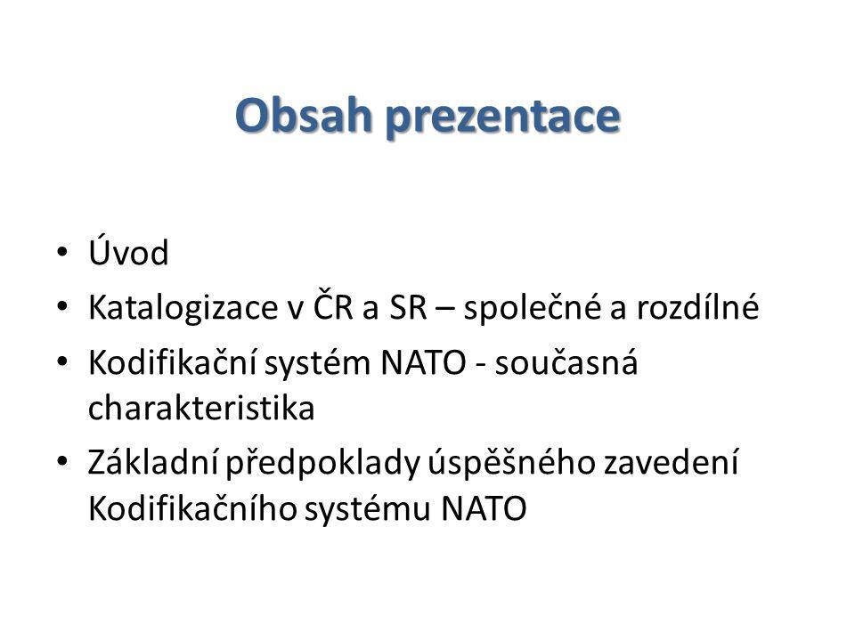 Obsah prezentace Úvod Katalogizace v ČR a SR – společné a rozdílné Kodifikační systém NATO - současná charakteristika Základní předpoklady úspěšného zavedení Kodifikačního systému NATO