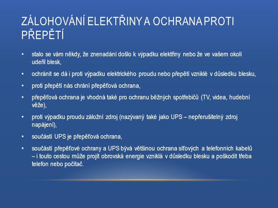 ZÁLOHOVÁNÍ ELEKTŘINY A OCHRANA PROTI PŘEPĚTÍ stalo se vám někdy, že znenadání došlo k výpadku elektřiny nebo že ve vašem okolí udeřil blesk, ochránit se dá i proti výpadku elektrického proudu nebo přepětí vzniklé v důsledku blesku, proti přepětí nás chrání přepěťová ochrana, přepěťová ochrana je vhodná také pro ochranu běžných spotřebičů (TV, videa, hudební věže), proti výpadku proudu záložní zdroj (nazývaný také jako UPS – nepřerušitelný zdroj napájení), součástí UPS je přepěťová ochrana, součástí přepěťové ochrany a UPS bývá většinou ochrana síťových a telefonních kabelů – i touto cestou může projít obrovská energie vzniklá v důsledku blesku a poškodit třeba telefon nebo počítač.