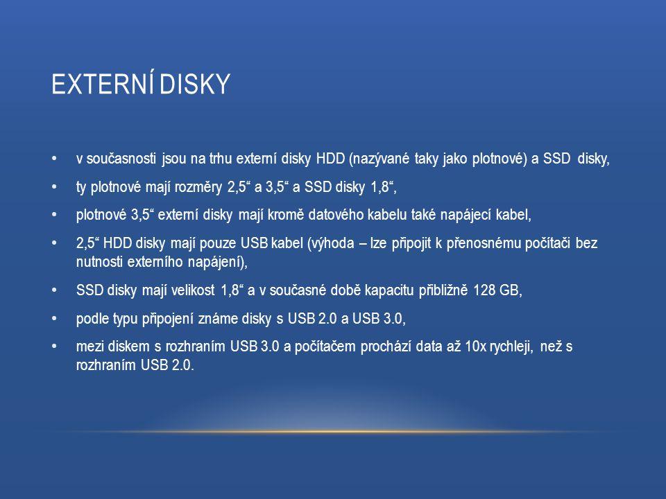 EXTERNÍ DISKY v současnosti jsou na trhu externí disky HDD (nazývané taky jako plotnové) a SSD disky, ty plotnové mají rozměry 2,5 a 3,5 a SSD disky 1,8 , plotnové 3,5 externí disky mají kromě datového kabelu také napájecí kabel, 2,5 HDD disky mají pouze USB kabel (výhoda – lze připojit k přenosnému počítači bez nutnosti externího napájení), SSD disky mají velikost 1,8 a v současné době kapacitu přibližně 128 GB, podle typu připojení známe disky s USB 2.0 a USB 3.0, mezi diskem s rozhraním USB 3.0 a počítačem prochází data až 10x rychleji, než s rozhraním USB 2.0.