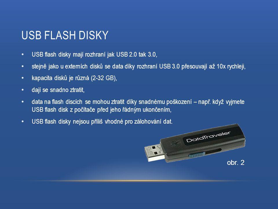 USB FLASH DISKY USB flash disky mají rozhraní jak USB 2.0 tak 3.0, stejně jako u externích disků se data díky rozhraní USB 3.0 přesouvají až 10x rychleji, kapacita disků je různá (2-32 GB), dají se snadno ztratit, data na flash discích se mohou ztratit díky snadnému poškození – např.