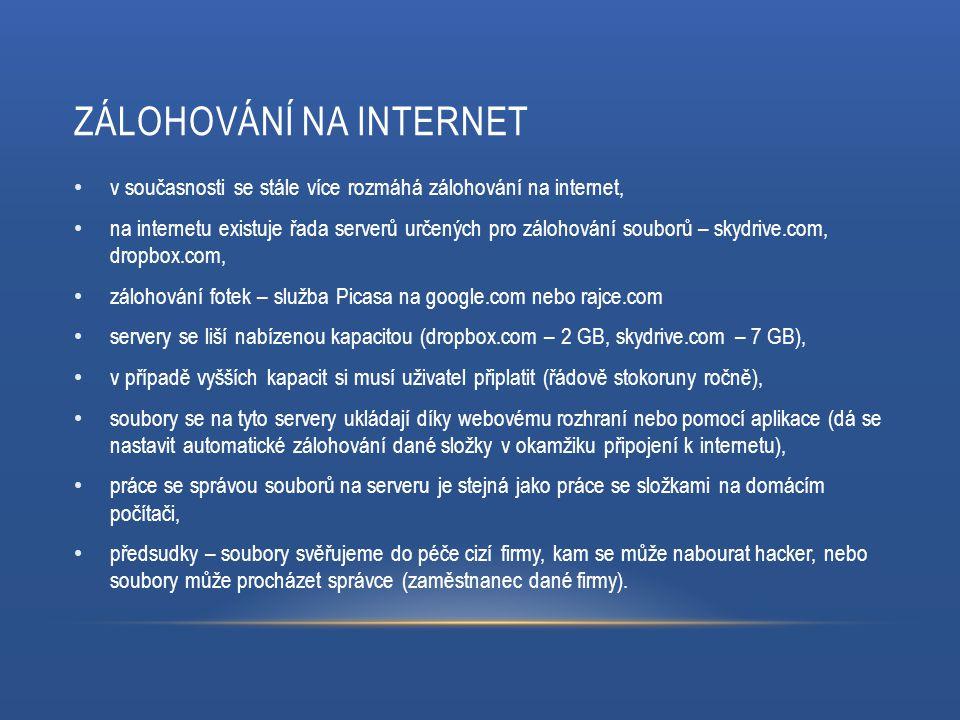 ZÁLOHOVÁNÍ NA INTERNET v současnosti se stále více rozmáhá zálohování na internet, na internetu existuje řada serverů určených pro zálohování souborů – skydrive.com, dropbox.com, zálohování fotek – služba Picasa na google.com nebo rajce.com servery se liší nabízenou kapacitou (dropbox.com – 2 GB, skydrive.com – 7 GB), v případě vyšších kapacit si musí uživatel připlatit (řádově stokoruny ročně), soubory se na tyto servery ukládají díky webovému rozhraní nebo pomocí aplikace (dá se nastavit automatické zálohování dané složky v okamžiku připojení k internetu), práce se správou souborů na serveru je stejná jako práce se složkami na domácím počítači, předsudky – soubory svěřujeme do péče cizí firmy, kam se může nabourat hacker, nebo soubory může procházet správce (zaměstnanec dané firmy).
