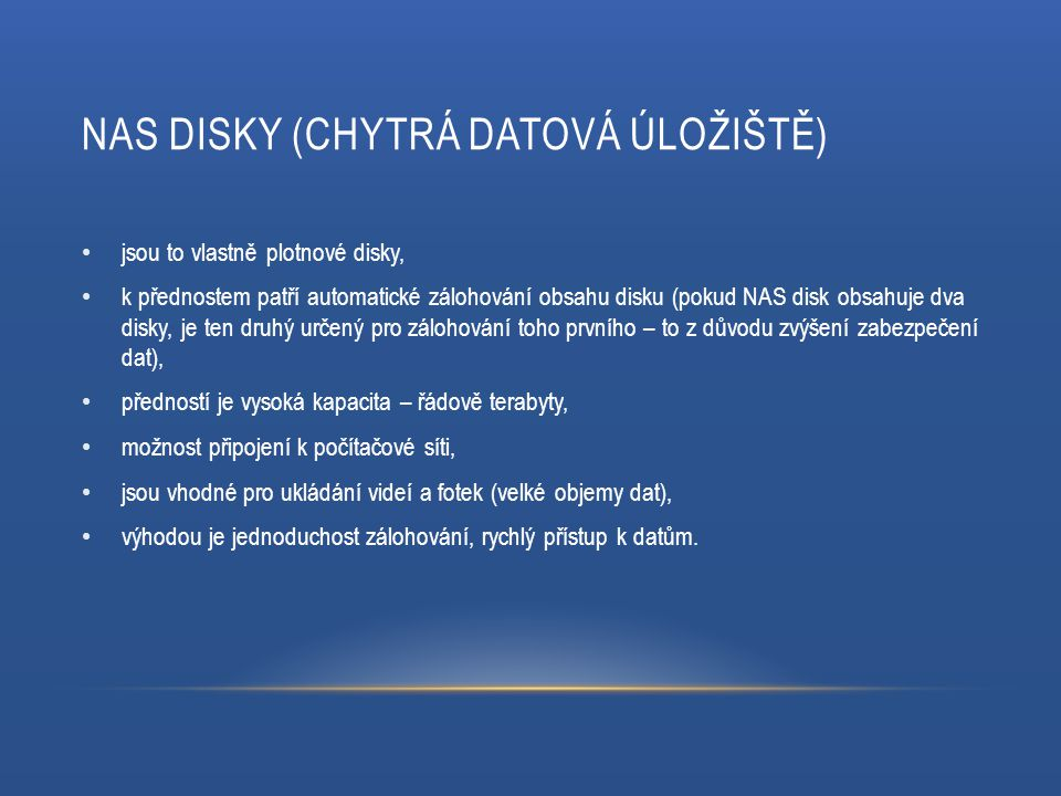 NAS DISKY (CHYTRÁ DATOVÁ ÚLOŽIŠTĚ) jsou to vlastně plotnové disky, k přednostem patří automatické zálohování obsahu disku (pokud NAS disk obsahuje dva