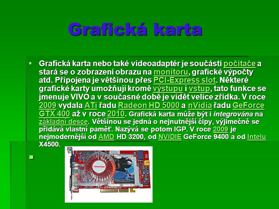 Grafická karta Grafická karta  Grafická karta nebo také videoadaptér je součástí počítače a stará se o zobrazení obrazu na monitoru, grafické výpočty atd.