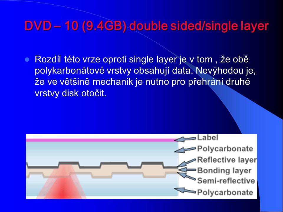 DVD – 10 (9.4GB) double sided/single layer Rozdíl této vrze oproti single layer je v tom, že obě polykarbonátové vrstvy obsahují data. Nevýhodou je, ž