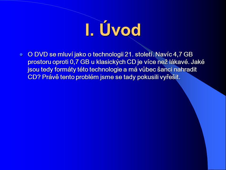 I. Úvod O DVD se mluví jako o technologii 21. století. Navíc 4,7 GB prostoru oproti 0,7 GB u klasických CD je více než lákavé. Jaké jsou tedy formáty