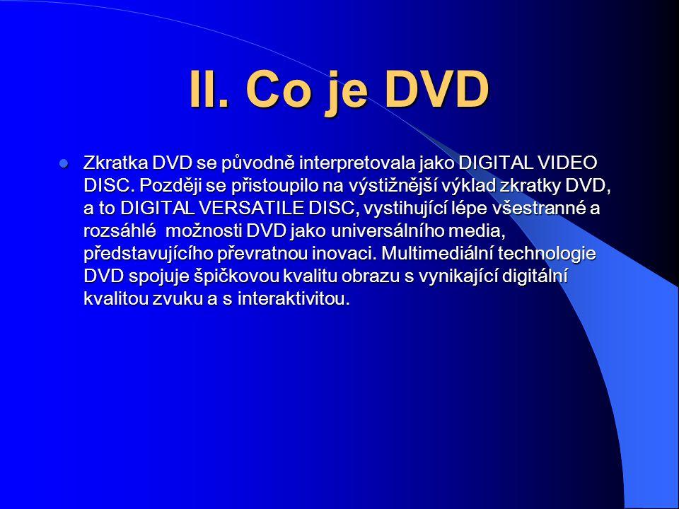 II. Co je DVD Zkratka DVD se původně interpretovala jako DIGITAL VIDEO DISC. Později se přistoupilo na výstižnější výklad zkratky DVD, a to DIGITAL VE