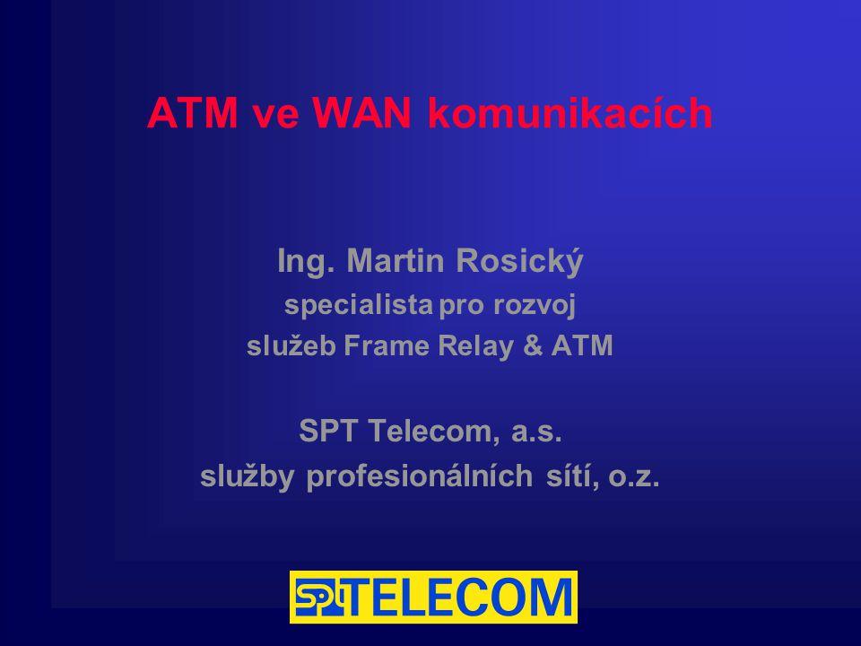 ATM ve WAN komunikacích Ing. Martin Rosický specialista pro rozvoj služeb Frame Relay & ATM SPT Telecom, a.s. služby profesionálních sítí, o.z.