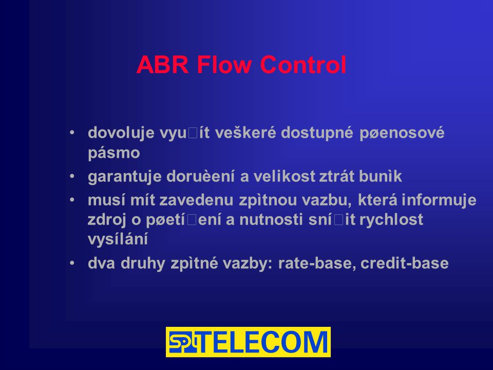 ABR Flow Control dovoluje využít veškeré dostupné pøenosové pásmo garantuje doruèení a velikost ztrát bunìk musí mít zavedenu zpìtnou vazbu, která informuje zdroj o pøetížení a nutnosti snížit rychlost vysílání dva druhy zpìtné vazby: rate-base, credit-base