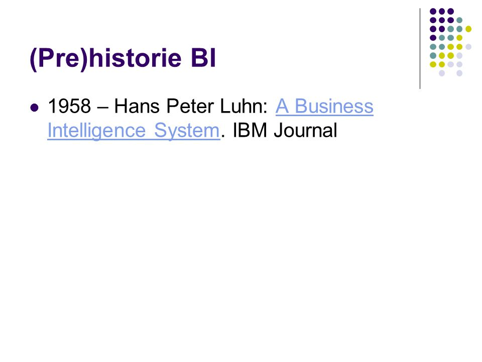 (Pre)historie BI 1958 – Hans Peter Luhn: A Business Intelligence System. IBM JournalA Business Intelligence System