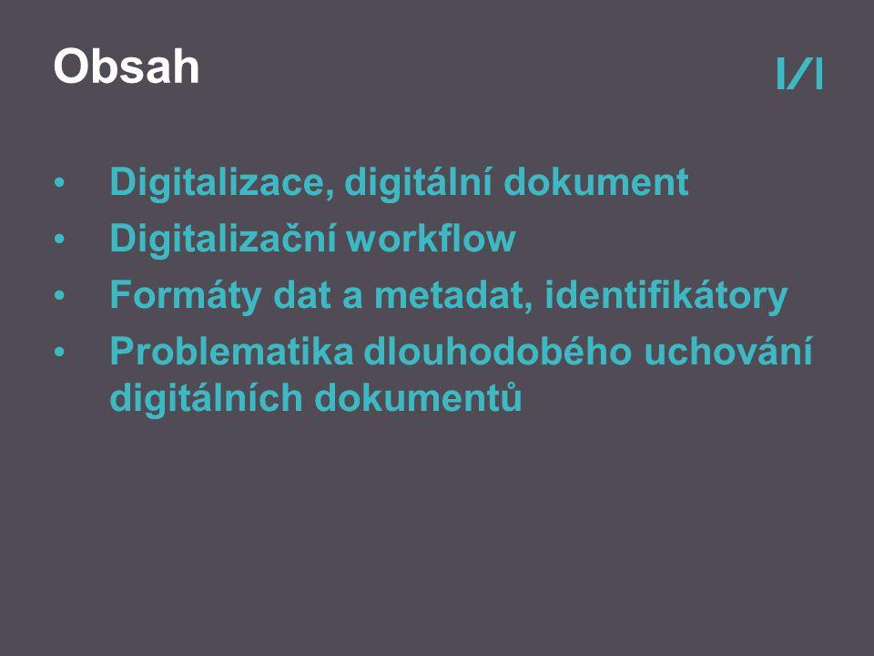 Obsah Digitalizace, digitální dokument Digitalizační workflow Formáty dat a metadat, identifikátory Problematika dlouhodobého uchování digitálních dokumentů