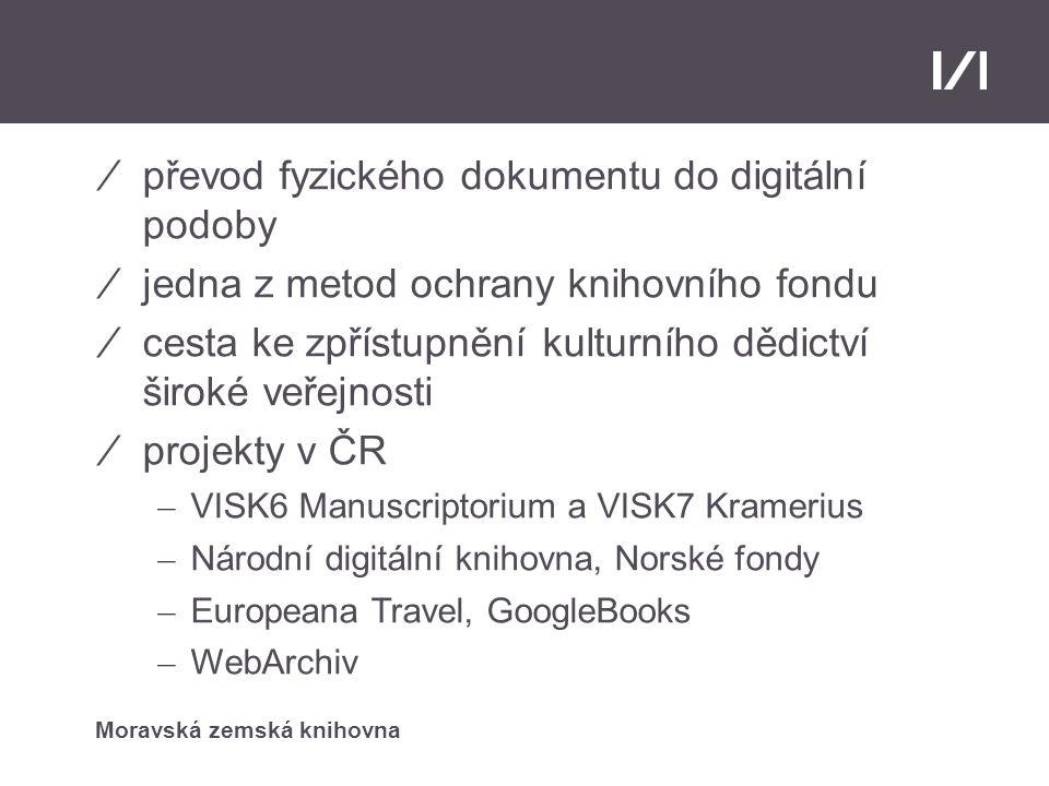 Moravská zemská knihovna DIGITALIZACE ⁄převod fyzického dokumentu do digitální podoby ⁄jedna z metod ochrany knihovního fondu ⁄cesta ke zpřístupnění kulturního dědictví široké veřejnosti ⁄projekty v ČR – VISK6 Manuscriptorium a VISK7 Kramerius – Národní digitální knihovna, Norské fondy – Europeana Travel, GoogleBooks – WebArchiv