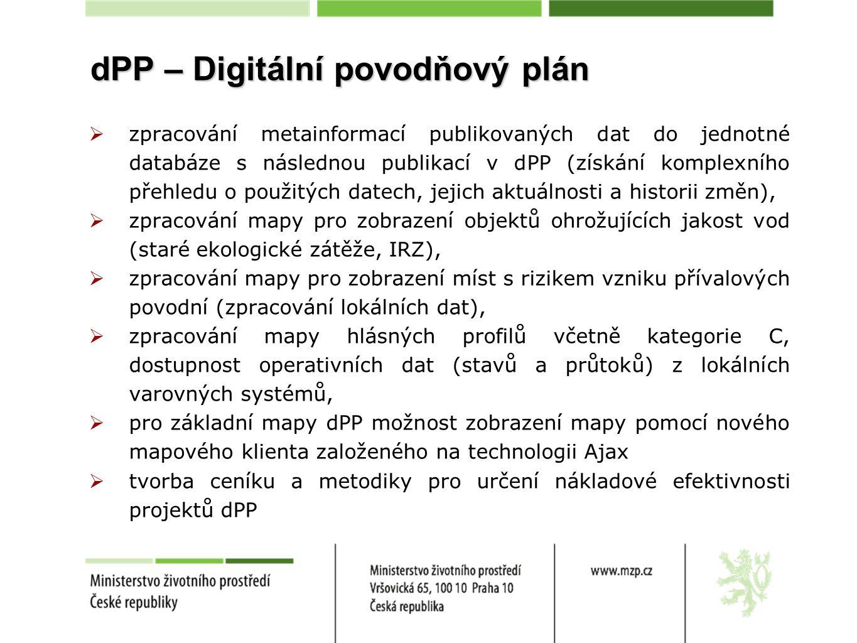 dPP – Digitální povodňový plán  zpracování metainformací publikovaných dat do jednotné databáze s následnou publikací v dPP (získání komplexního přehledu o použitých datech, jejich aktuálnosti a historii změn),  zpracování mapy pro zobrazení objektů ohrožujících jakost vod (staré ekologické zátěže, IRZ),  zpracování mapy pro zobrazení míst s rizikem vzniku přívalových povodní (zpracování lokálních dat),  zpracování mapy hlásných profilů včetně kategorie C, dostupnost operativních dat (stavů a průtoků) z lokálních varovných systémů,  pro základní mapy dPP možnost zobrazení mapy pomocí nového mapového klienta založeného na technologii Ajax  tvorba ceníku a metodiky pro určení nákladové efektivnosti projektů dPP