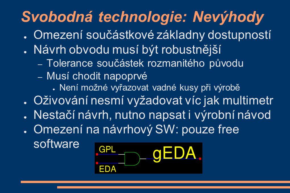 Svobodná technologie: Nevýhody ● Omezení součástkové základny dostupností ● Návrh obvodu musí být robustnější – Tolerance součástek rozmanitého původu
