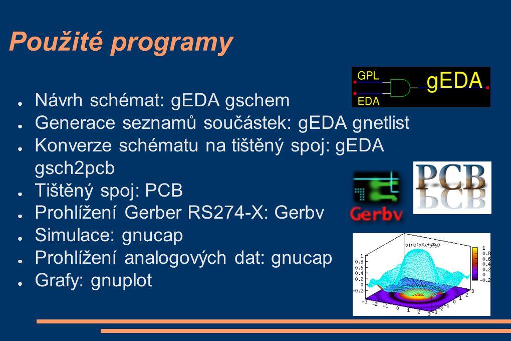 Použité programy ● Návrh schémat: gEDA gschem ● Generace seznamů součástek: gEDA gnetlist ● Konverze schématu na tištěný spoj: gEDA gsch2pcb ● Tištěný