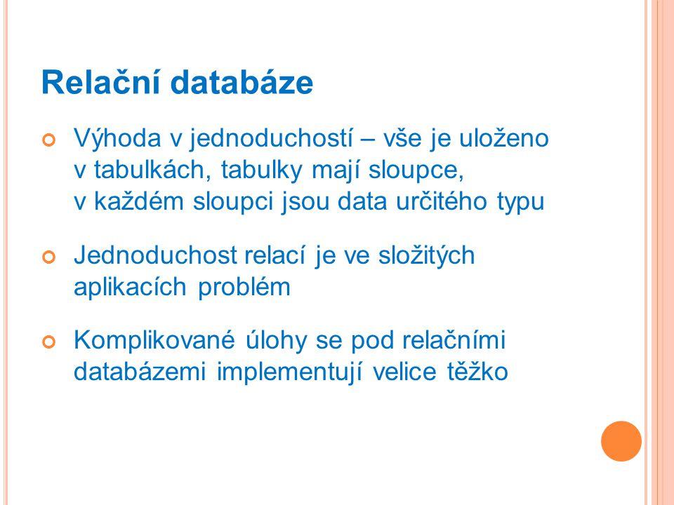 Relační databáze Výhoda v jednoduchostí – vše je uloženo v tabulkách, tabulky mají sloupce, v každém sloupci jsou data určitého typu Jednoduchost relací je ve složitých aplikacích problém Komplikované úlohy se pod relačními databázemi implementují velice těžko