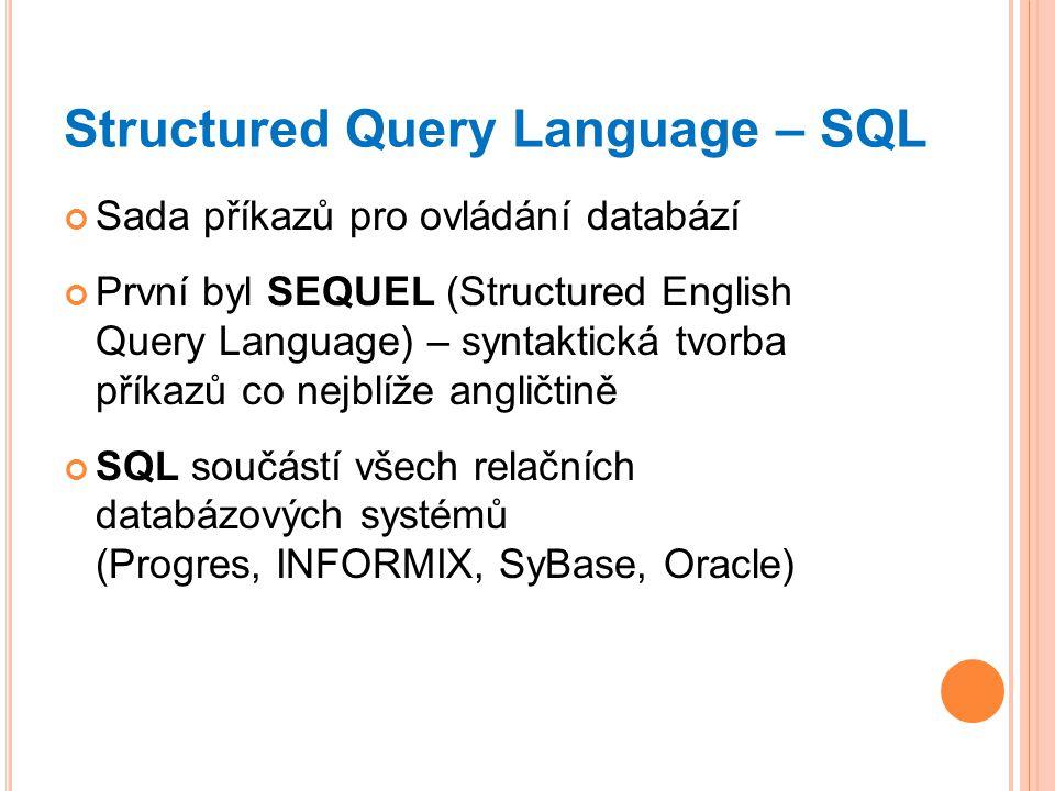 Structured Query Language – SQL Sada příkazů pro ovládání databází První byl SEQUEL (Structured English Query Language) – syntaktická tvorba příkazů co nejblíže angličtině SQL součástí všech relačních databázových systémů (Progres, INFORMIX, SyBase, Oracle)