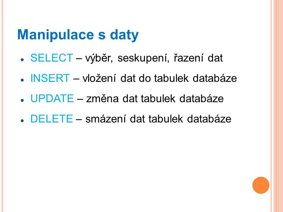 Manipulace s daty SELECT – výběr, seskupení, řazení dat INSERT – vložení dat do tabulek databáze UPDATE – změna dat tabulek databáze DELETE – smázení dat tabulek databáze