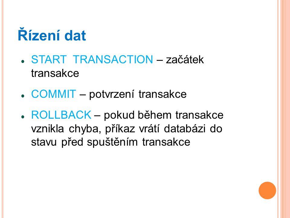 Řízení dat START TRANSACTION – začátek transakce COMMIT – potvrzení transakce ROLLBACK – pokud během transakce vznikla chyba, příkaz vrátí databázi do stavu před spuštěním transakce