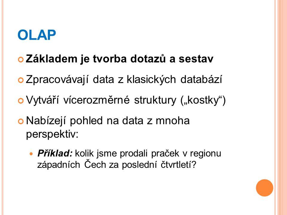 """OLAP Základem je tvorba dotazů a sestav Zpracovávají data z klasických databází Vytváří vícerozměrné struktury (""""kostky ) Nabízejí pohled na data z mnoha perspektiv: Příklad: kolik jsme prodali praček v regionu západních Čech za poslední čtvrtletí?"""