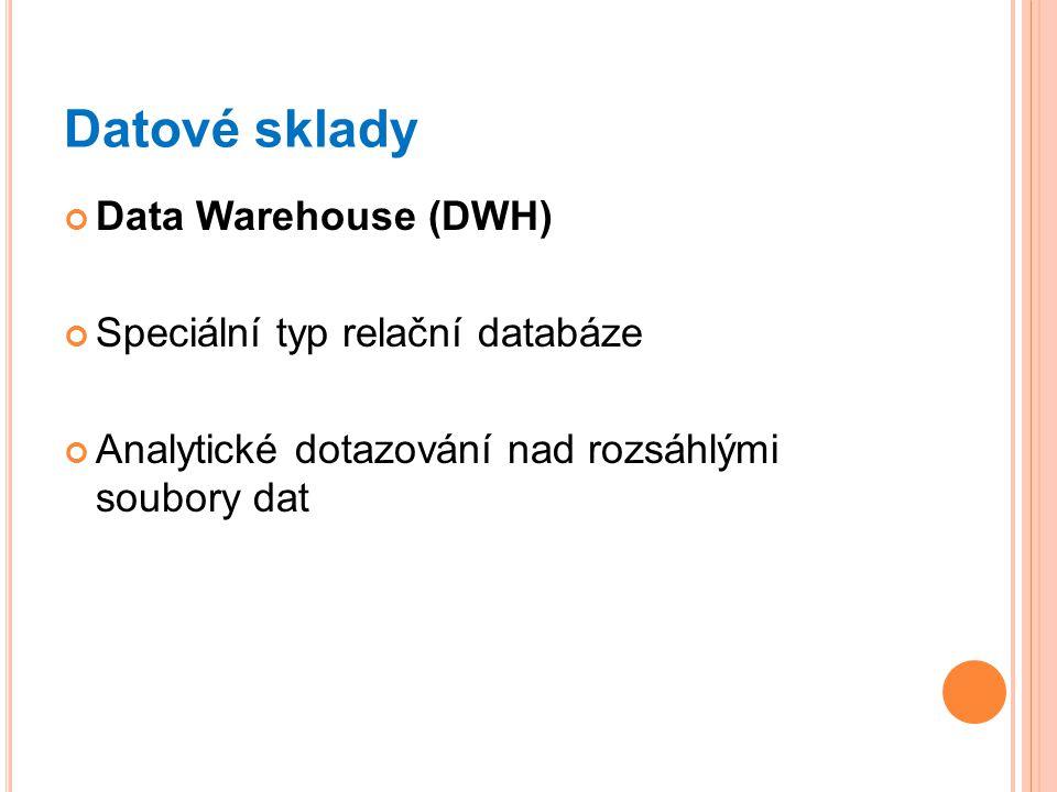Datové sklady Data Warehouse (DWH) Speciální typ relační databáze Analytické dotazování nad rozsáhlými soubory dat