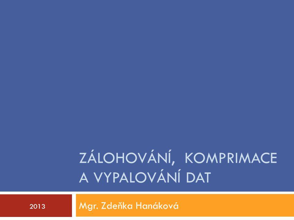 ZÁLOHOVÁNÍ, KOMPRIMACE A VYPALOVÁNÍ DAT Mgr. Zdeňka Hanáková 2013