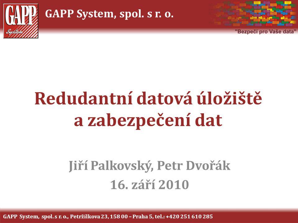 GAPP System, spol. s r. o. Redudantní datová úložiště a zabezpečení dat Jiří Palkovský, Petr Dvořák 16. září 2010 GAPP System, spol. s r. o., Petržílk