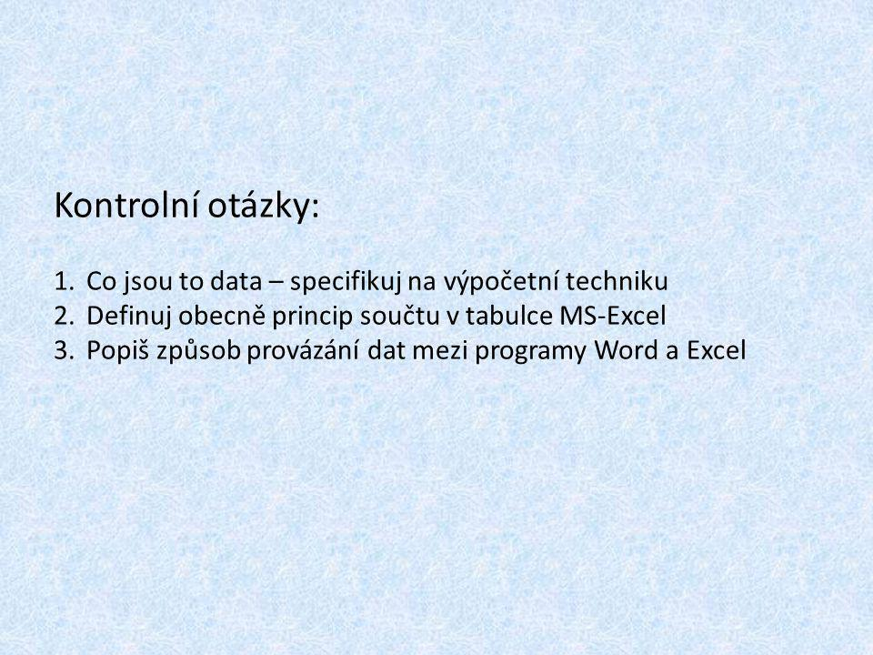 Kontrolní otázky: 1.Co jsou to data – specifikuj na výpočetní techniku 2.Definuj obecně princip součtu v tabulce MS-Excel 3.Popiš způsob provázání dat mezi programy Word a Excel