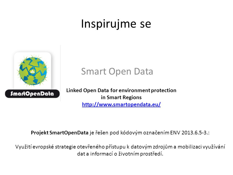 Inspirujme se Smart Open Data Linked Open Data for environment protection in Smart Regions http://www.smartopendata.eu/ Projekt SmartOpenData je řešen