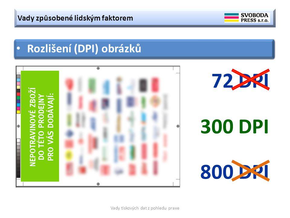 Vady způsobené lidským faktorem Vady tiskových dat z pohledu praxe Rozlišení (DPI) obrázků 72 DPI 300 DPI 800 DPI