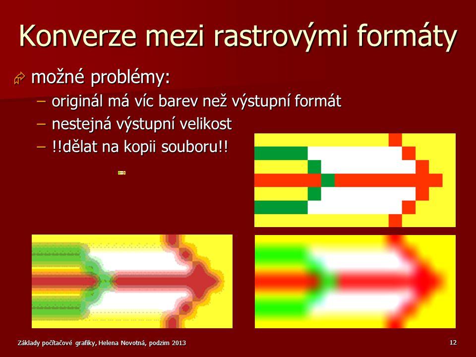 Základy počítačové grafiky, Helena Novotná, podzim 2013 12 Konverze mezi rastrovými formáty  možné problémy: –originál má víc barev než výstupní formát –nestejná výstupní velikost –!!dělat na kopii souboru!!