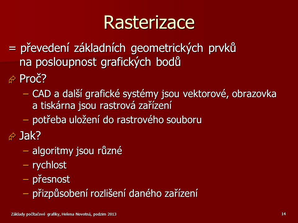 Základy počítačové grafiky, Helena Novotná, podzim 2013 14 Rasterizace = převedení základních geometrických prvků na posloupnost grafických bodů  Proč.