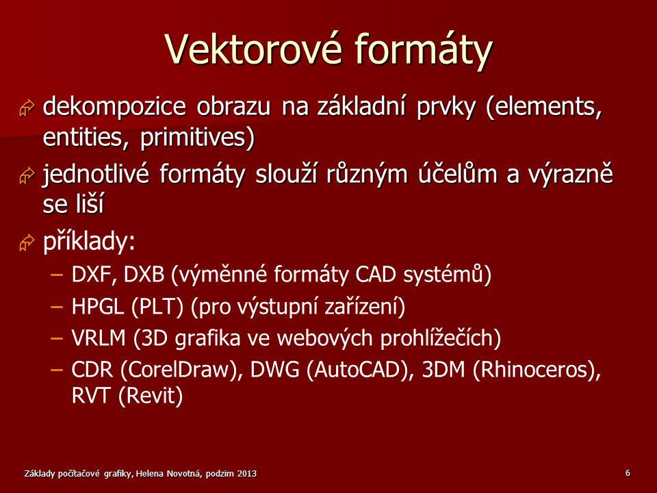 Základy počítačové grafiky, Helena Novotná, podzim 2013 7 Vektorové formáty  prvky vektorových obrazů (podle jejich dimenze) –body –čárové objekty (úsečka, přímka, lomená čára…) –plošné objekty (kružnice, mnohoúhelník, rovinná plocha…) –prostorové (3D) objekty (tělesa, plochy…)  vlastnosti objektů –geometrické (souřadnice vrcholů, rozměry…) –vzhledové (barva, tloušťka čáry…) –speciální (příslušnost k hladině, bloku…)