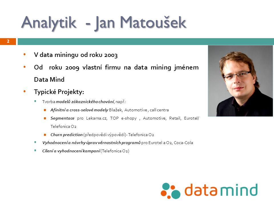 Analytik - Jan Matoušek 2 V data miningu od roku 2003 Od roku 2009 vlastní firmu na data mining jménem Data Mind Typické Projekty:  Tvorba modelů zák