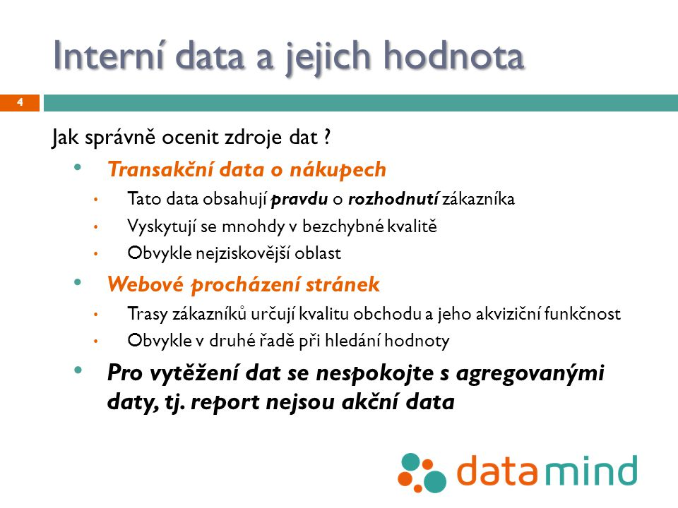 Interní data a jejich hodnota Jak správně ocenit zdroje dat ? Transakční data o nákupech Tato data obsahují pravdu o rozhodnutí zákazníka Vyskytují se