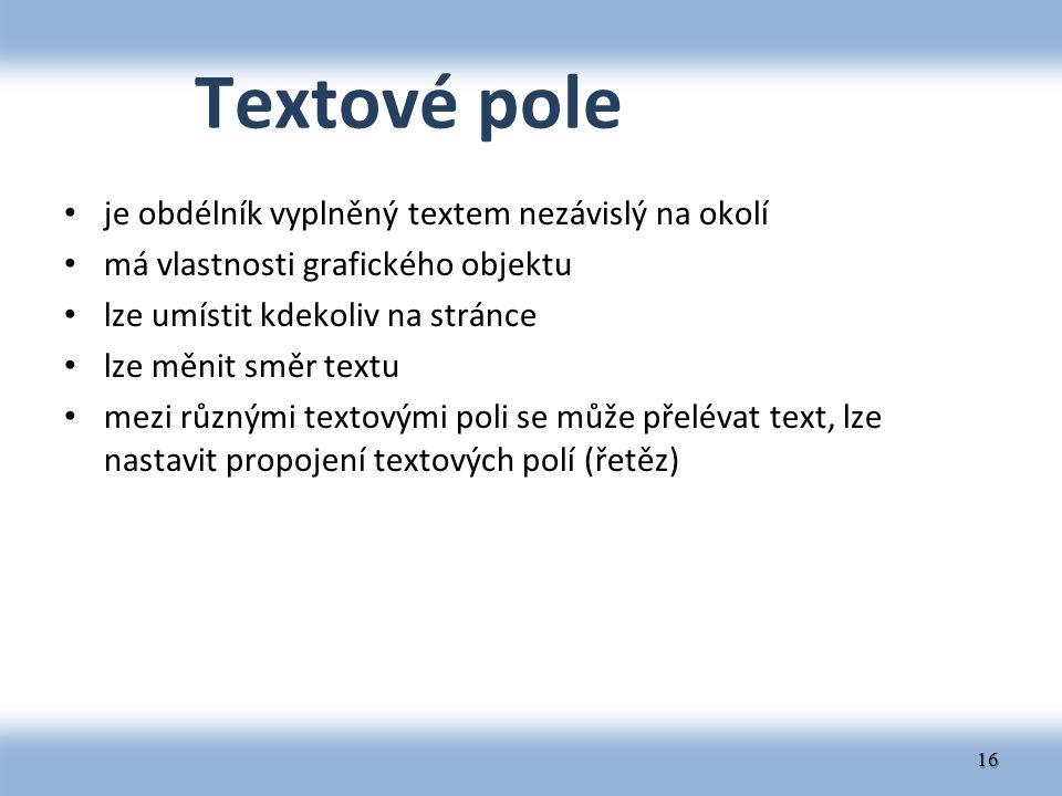 Textové pole je obdélník vyplněný textem nezávislý na okolí má vlastnosti grafického objektu lze umístit kdekoliv na stránce lze měnit směr textu mezi různými textovými poli se může přelévat text, lze nastavit propojení textových polí (řetěz) 16