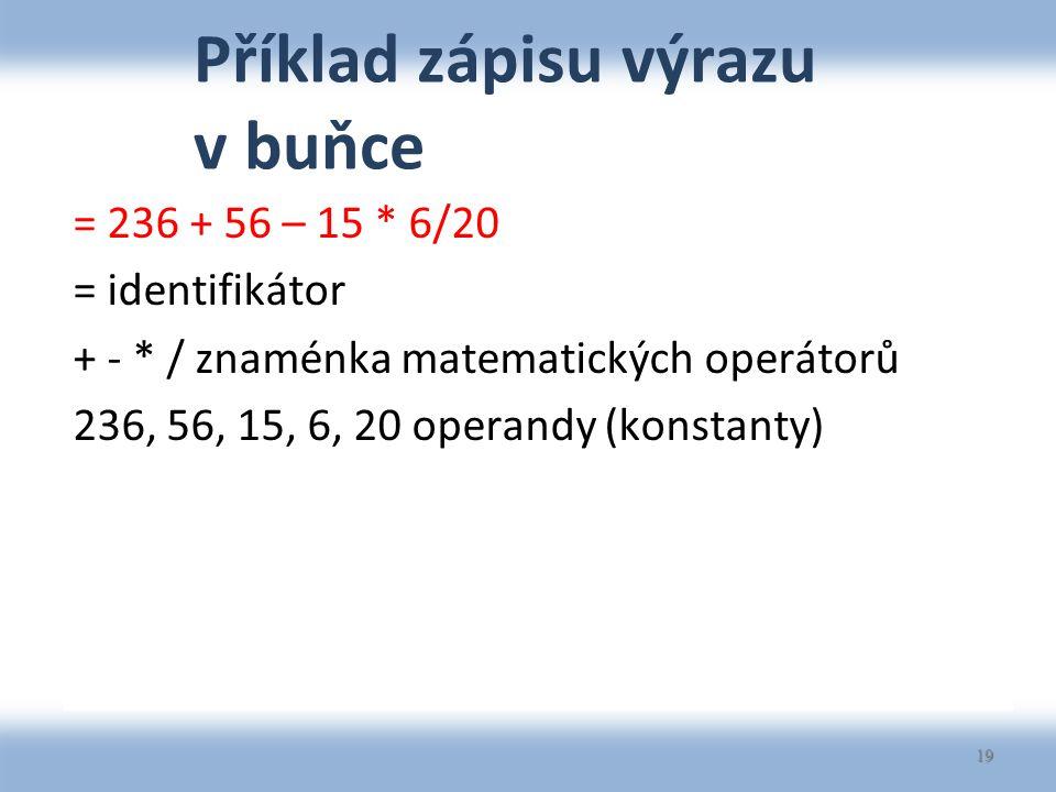 Příklad zápisu výrazu v buňce = 236 + 56 – 15 * 6/20 = identifikátor + - * / znaménka matematických operátorů 236, 56, 15, 6, 20 operandy (konstanty) 19