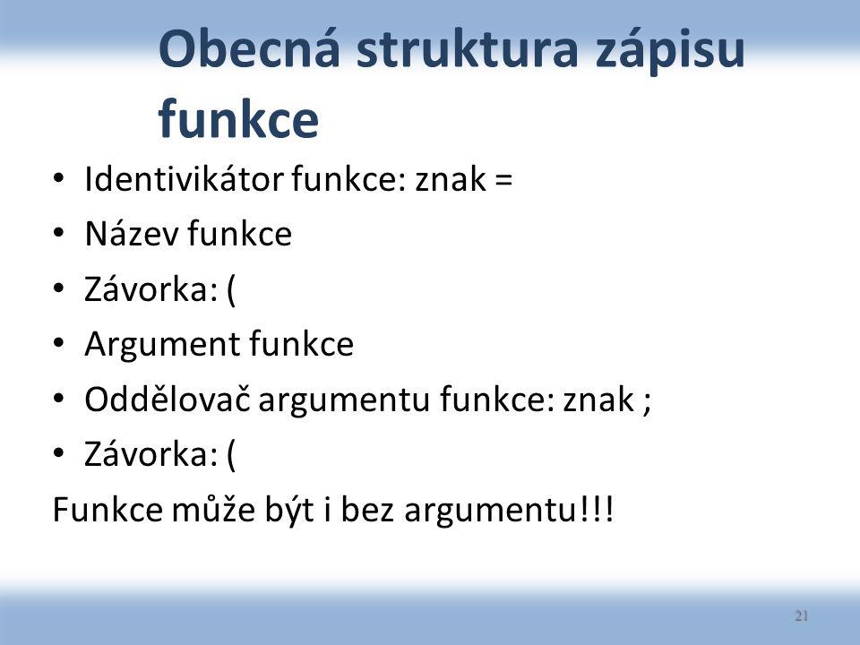 Obecná struktura zápisu funkce Identivikátor funkce: znak = Název funkce Závorka: ( Argument funkce Oddělovač argumentu funkce: znak ; Závorka: ( Funkce může být i bez argumentu!!.