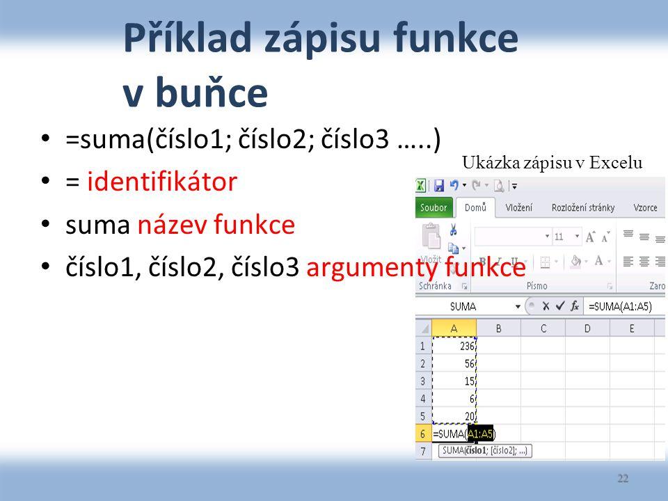Příklad zápisu funkce v buňce =suma(číslo1; číslo2; číslo3 …..) = identifikátor suma název funkce číslo1, číslo2, číslo3 argumenty funkce 22 Ukázka zápisu v Excelu