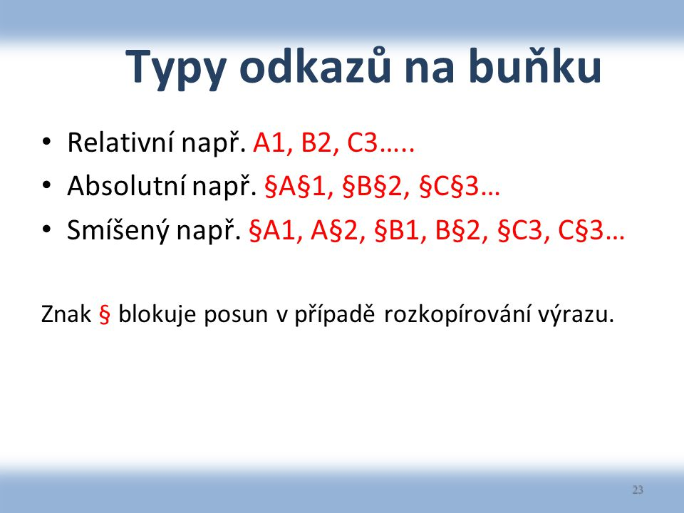 Typy odkazů na buňku Relativní např. A1, B2, C3….. Absolutní např. §A§1, §B§2, §C§3… Smíšený např. §A1, A§2, §B1, B§2, §C3, C§3… Znak § blokuje posun