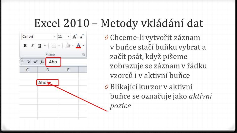 Excel 2010 – Metody vkládání dat 0 Chceme-li vytvořit záznam v buňce stačí buňku vybrat a začít psát, když píšeme zobrazuje se záznam v řádku vzorců i v aktivní buňce 0 Blikající kurzor v aktivní buňce se označuje jako aktivní pozice