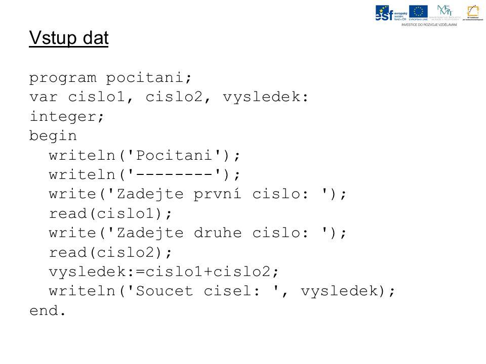 Vstup dat program pocitani; var cislo1, cislo2, vysledek: integer; begin writeln( Pocitani ); writeln( -------- ); write( Zadejte první cislo: ); read(cislo1); write( Zadejte druhe cislo: ); read(cislo2); vysledek:=cislo1+cislo2; writeln( Soucet cisel: , vysledek); end.